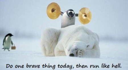 Do one brave thing today, then run like hell.